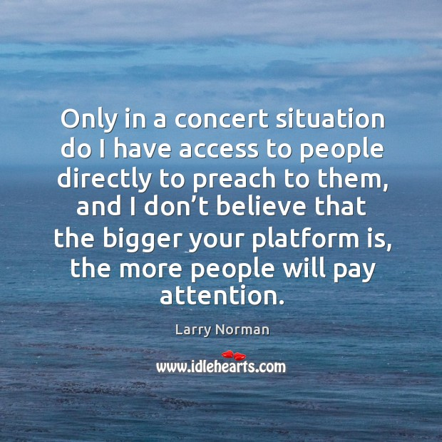Only in a concert situation do I have access to people directly to preach to them Image