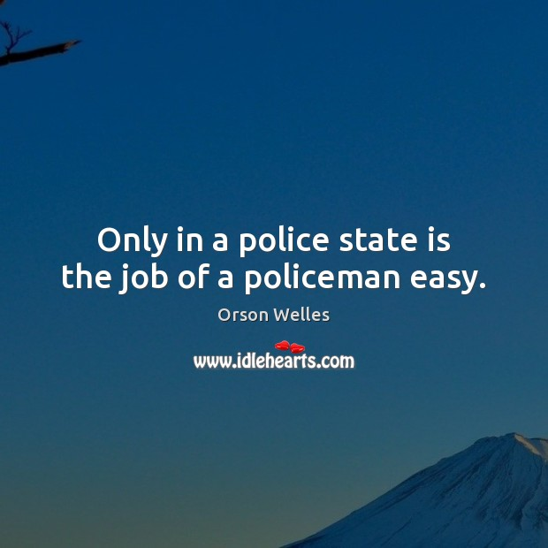 Only in a police state is the job of a policeman easy. Orson Welles Picture Quote