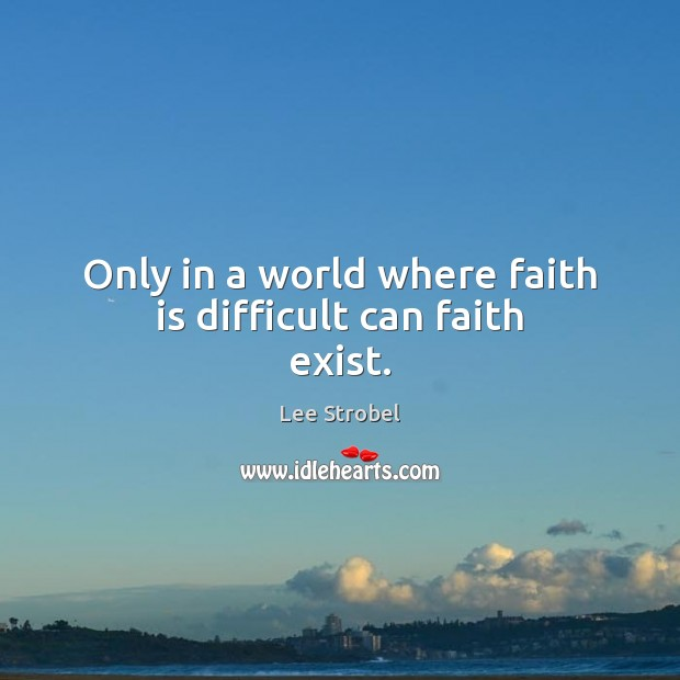 Image, Only in a world where faith is difficult can faith exist.