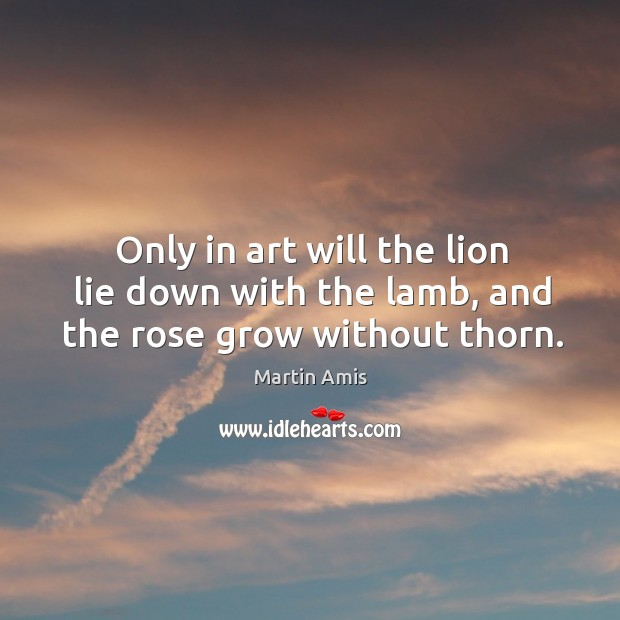 Image, Only in art will the lion lie down with the lamb, and the rose grow without thorn.