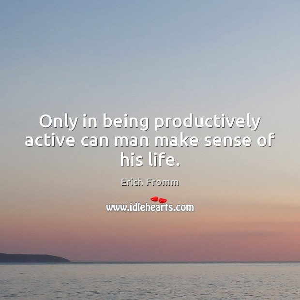 Only in being productively active can man make sense of his life. Erich Fromm Picture Quote