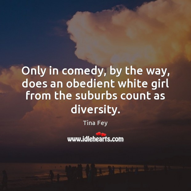 Only in comedy, by the way, does an obedient white girl from Tina Fey Picture Quote