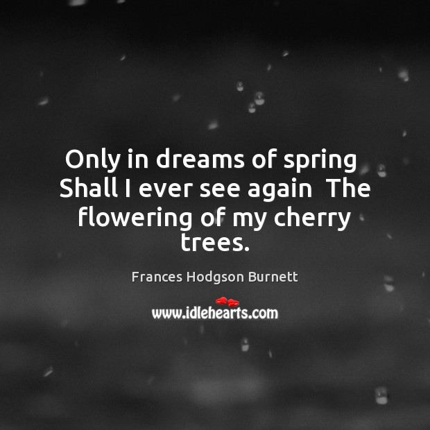 Only in dreams of spring  Shall I ever see again  The flowering of my cherry trees. Frances Hodgson Burnett Picture Quote