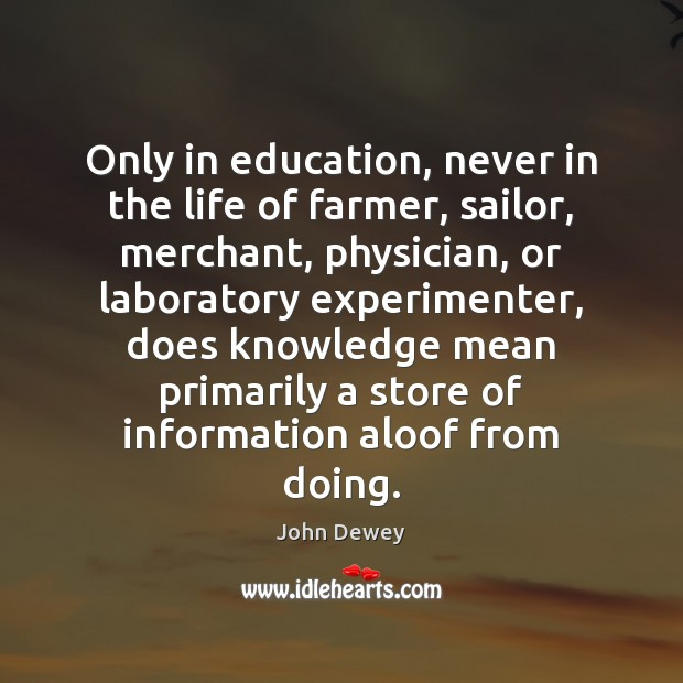 Only in education, never in the life of farmer, sailor, merchant, physician, John Dewey Picture Quote