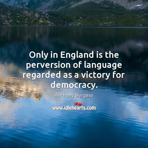 Image, Only in England is the perversion of language regarded as a victory for democracy.
