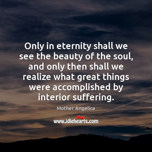 Only in eternity shall we see the beauty of the soul, and Mother Angelica Picture Quote