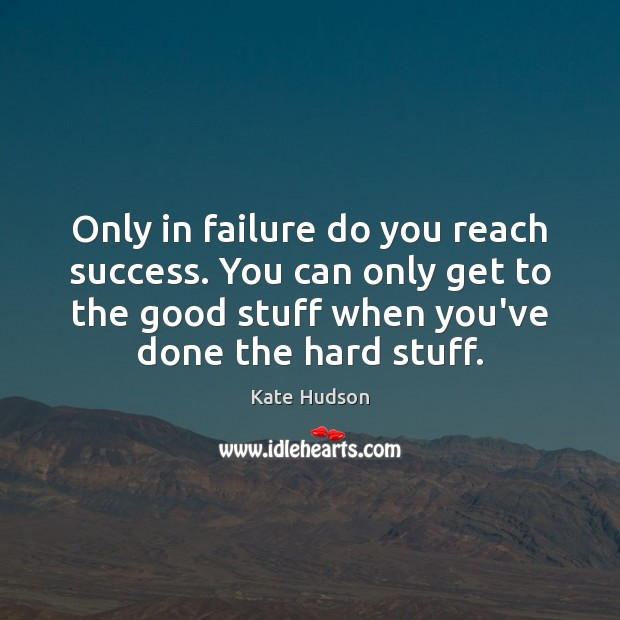 Only in failure do you reach success. You can only get to Kate Hudson Picture Quote