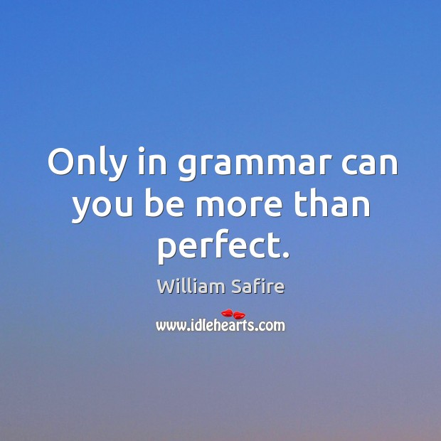 Only in grammar can you be more than perfect. Image