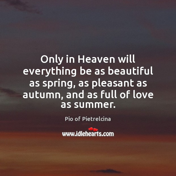 Only in Heaven will everything be as beautiful as spring, as pleasant Pio of Pietrelcina Picture Quote