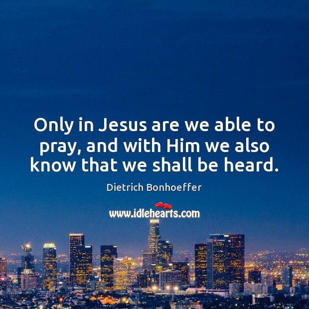Only in Jesus are we able to pray, and with Him we also know that we shall be heard. Image