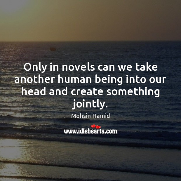 Only in novels can we take another human being into our head and create something jointly. Mohsin Hamid Picture Quote