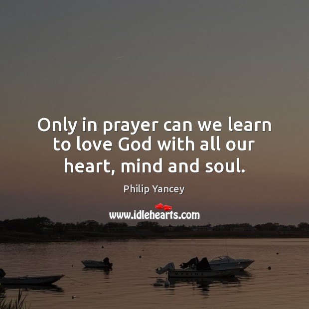 Only in prayer can we learn to love God with all our heart, mind and soul. Philip Yancey Picture Quote