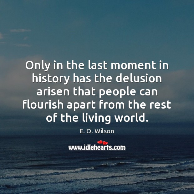 Only in the last moment in history has the delusion arisen that E. O. Wilson Picture Quote