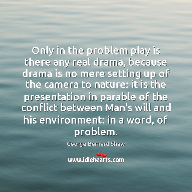 Only in the problem play is there any real drama, because drama Image