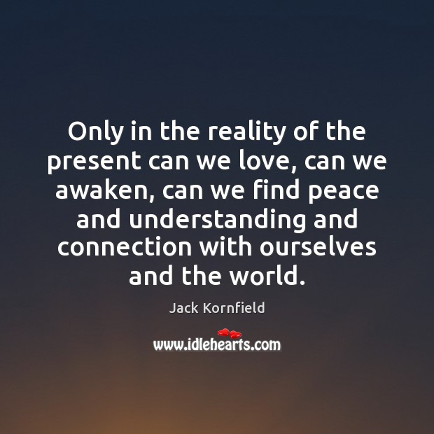 Only in the reality of the present can we love, can we Jack Kornfield Picture Quote