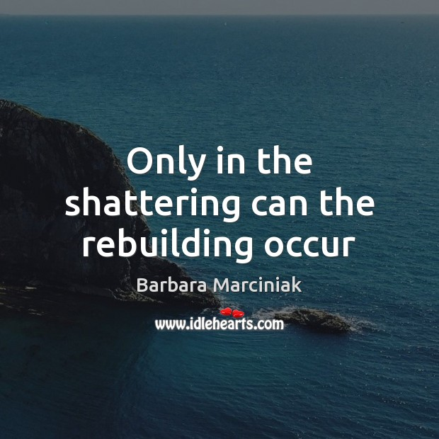 Only in the shattering can the rebuilding occur Barbara Marciniak Picture Quote