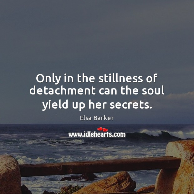 Only in the stillness of detachment can the soul yield up her secrets. Image