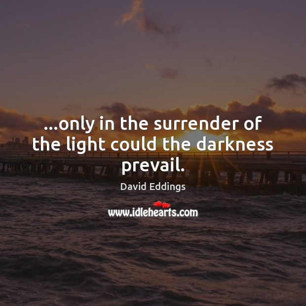 …only in the surrender of the light could the darkness prevail. David Eddings Picture Quote