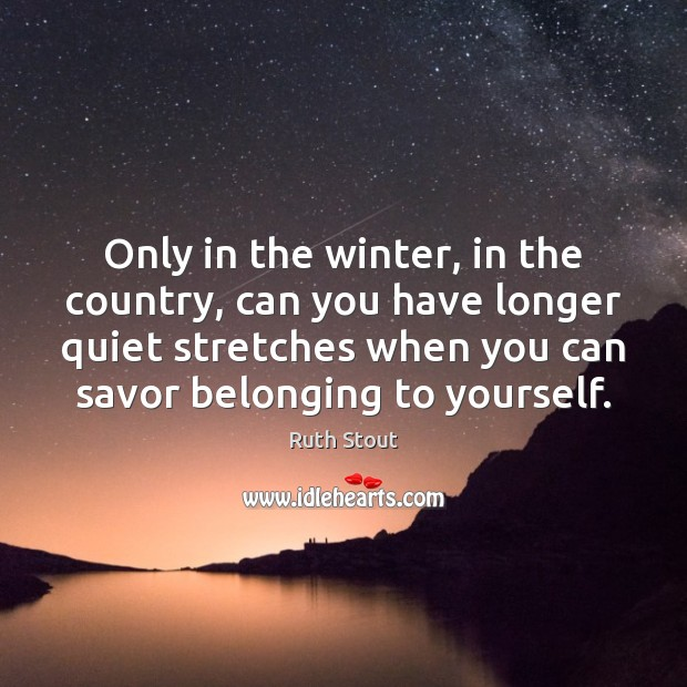 Only in the winter, in the country, can you have longer quiet Winter Quotes Image