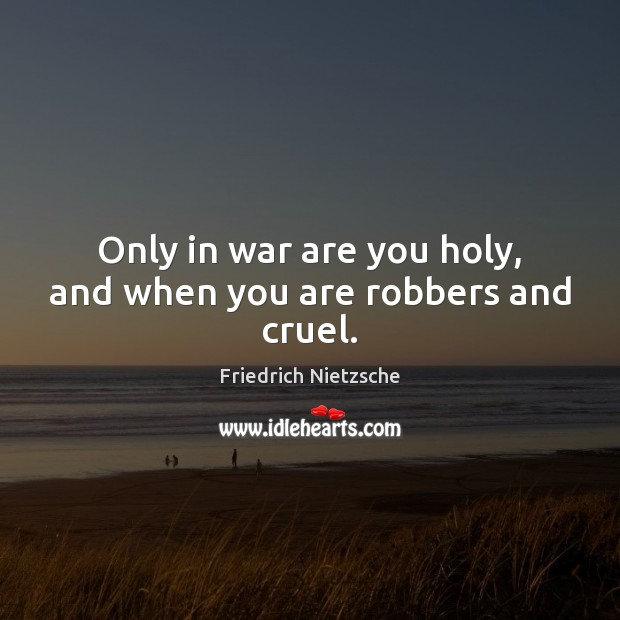 Image, Only in war are you holy, and when you are robbers and cruel.