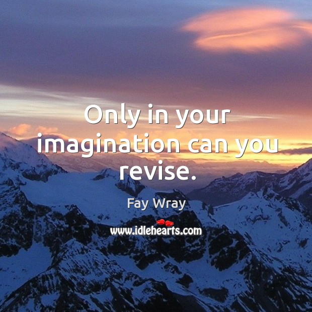 Only in your imagination can you revise. Fay Wray Picture Quote