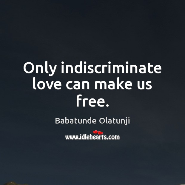 Image, Only indiscriminate love can make us free.