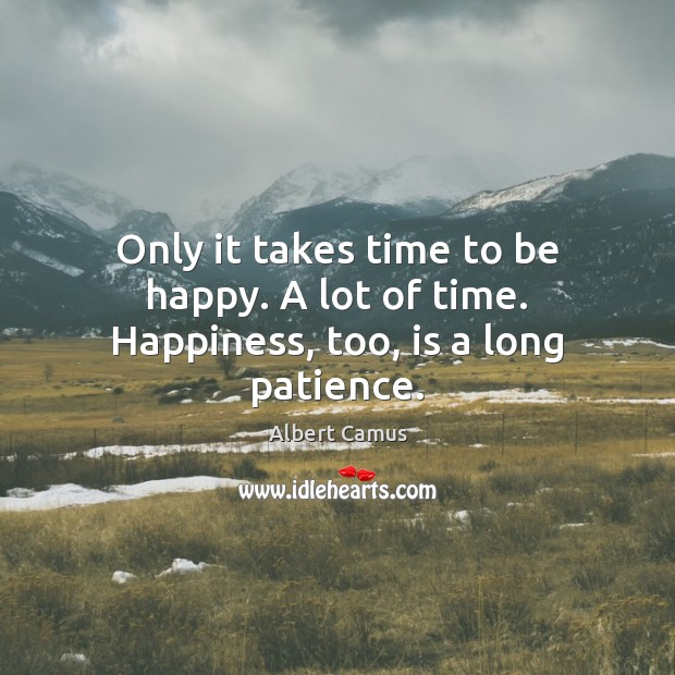 Image, Only it takes time to be happy. A lot of time. Happiness, too, is a long patience.