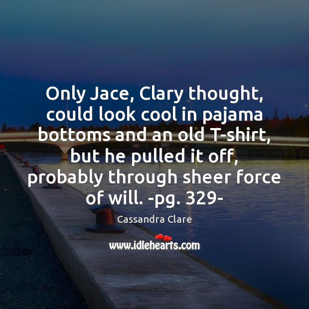 Only Jace, Clary thought, could look cool in pajama bottoms and an Image