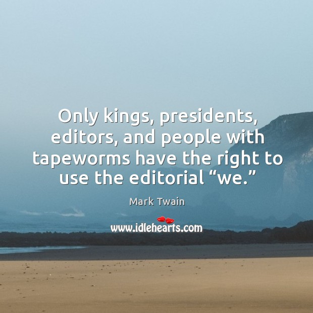 """Only kings, presidents, editors, and people with tapeworms have the right to use the editorial """"we."""" Image"""