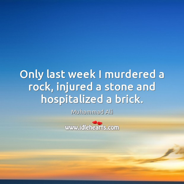 Only last week I murdered a rock, injured a stone and hospitalized a brick. Image