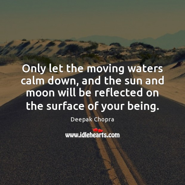 Only let the moving waters calm down, and the sun and moon Deepak Chopra Picture Quote