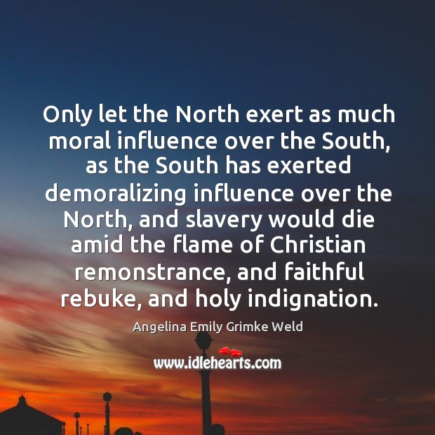 Image, Only let the north exert as much moral influence over the south, as the south