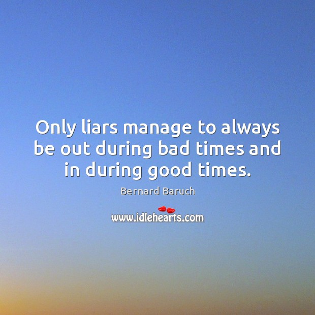 Only liars manage to always be out during bad times and in during good times. Image