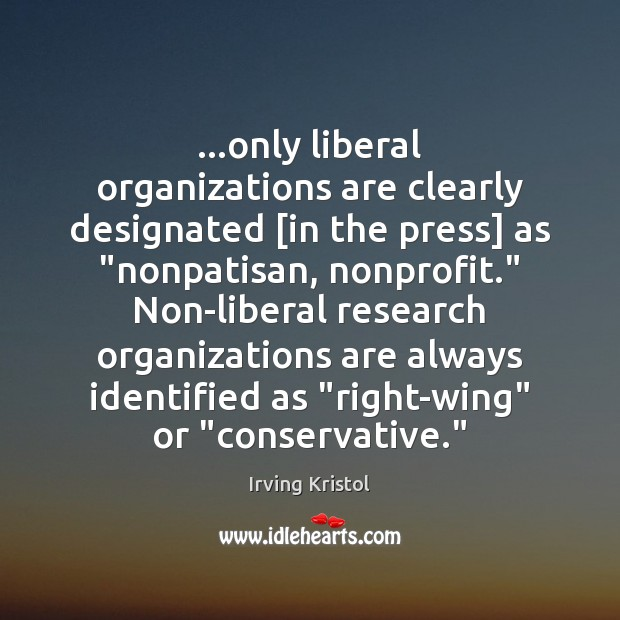 """…only liberal organizations are clearly designated [in the press] as """"nonpatisan, nonprofit."""" Irving Kristol Picture Quote"""