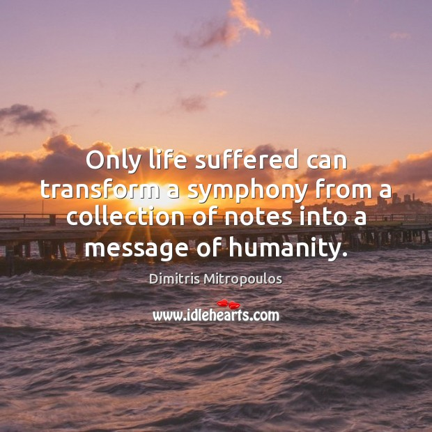 Only life suffered can transform a symphony from a collection of notes Image