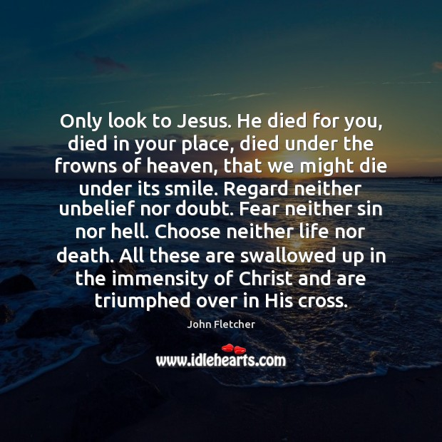 Only look to Jesus. He died for you, died in your place, John Fletcher Picture Quote