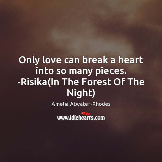 Image, Only love can break a heart into so many pieces. -Risika(In The Forest Of The Night)