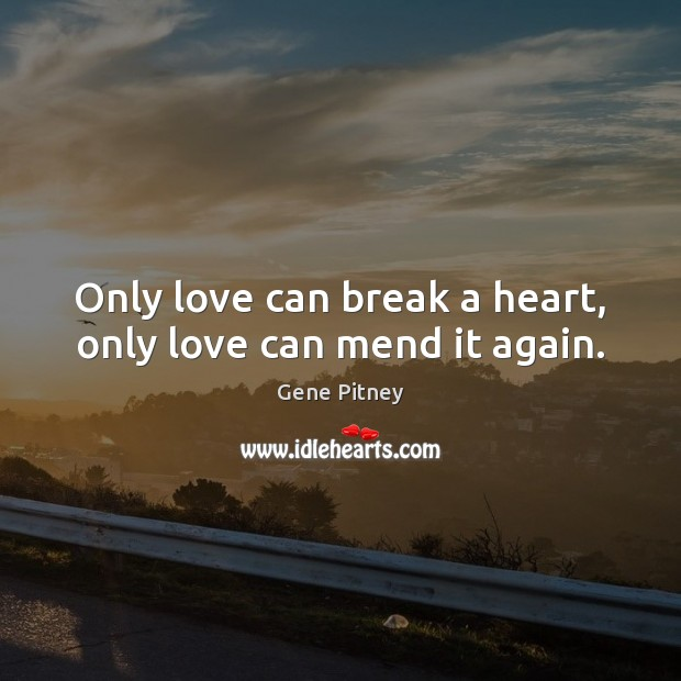 Image, Only love can break a heart, only love can mend it again.