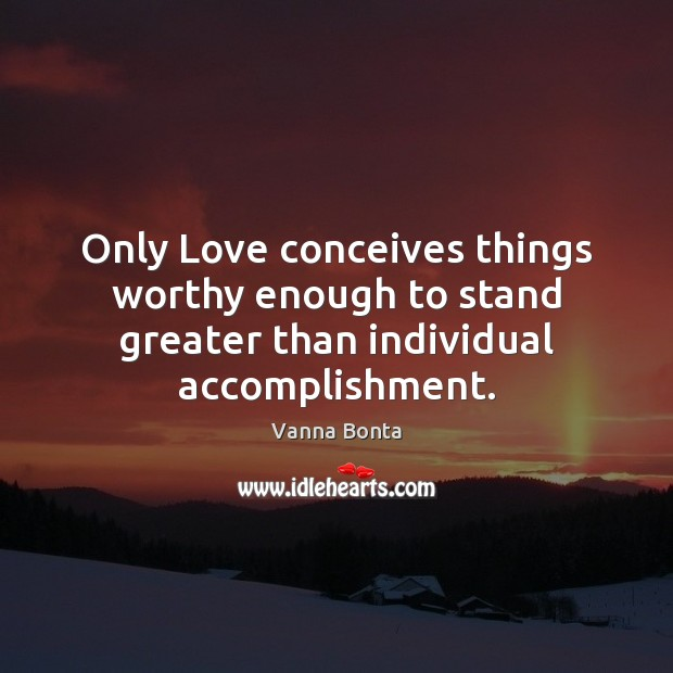 Only Love conceives things worthy enough to stand greater than individual accomplishment. Vanna Bonta Picture Quote