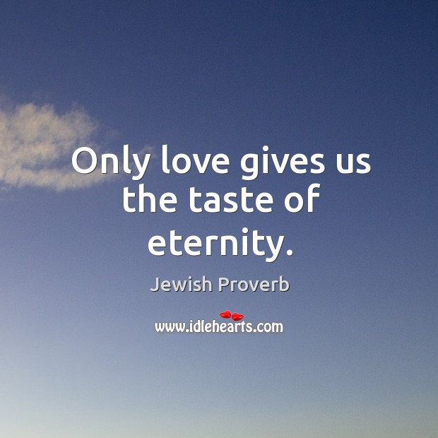 Only love gives us the taste of eternity. Jewish Proverbs Image