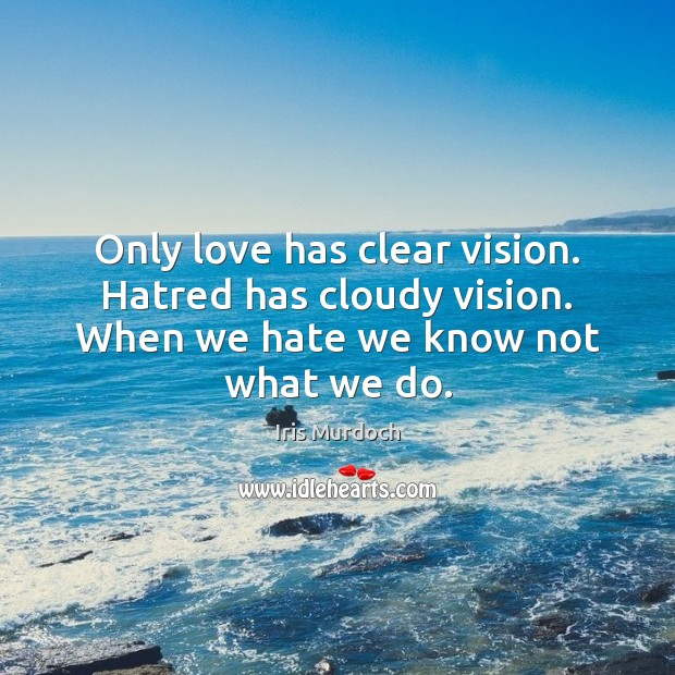 Only love has clear vision. Hatred has cloudy vision. When we hate we know not what we do. Image