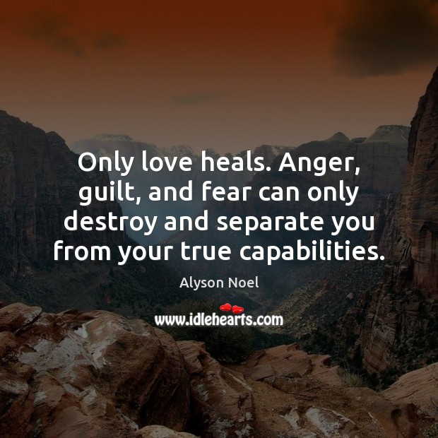 Only love heals. Anger, guilt, and fear can only destroy and separate Guilt Quotes Image
