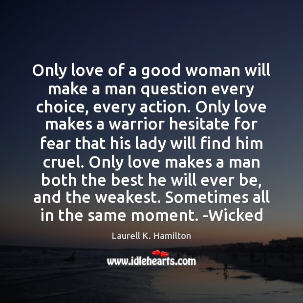 Only love of a good woman will make a man question every Laurell K. Hamilton Picture Quote