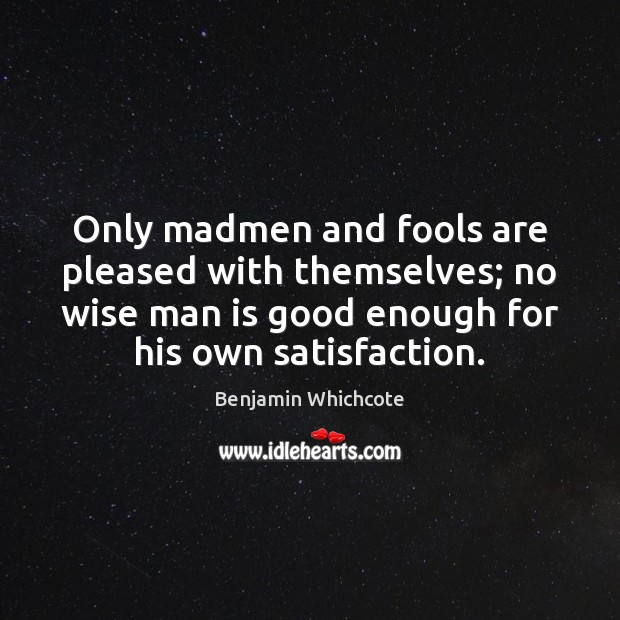 Only madmen and fools are pleased with themselves; no wise man is Benjamin Whichcote Picture Quote