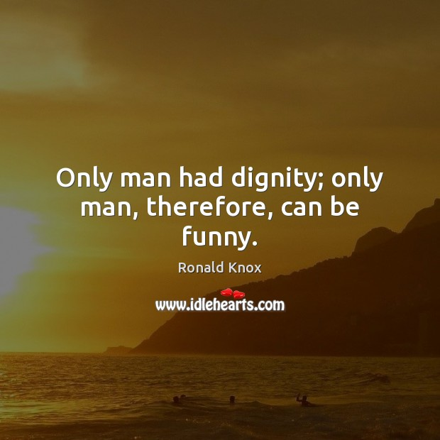 Only man had dignity; only man, therefore, can be funny. Image