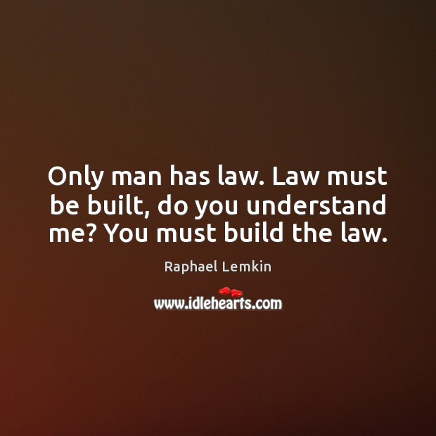 Image, Only man has law. Law must be built, do you understand me? You must build the law.