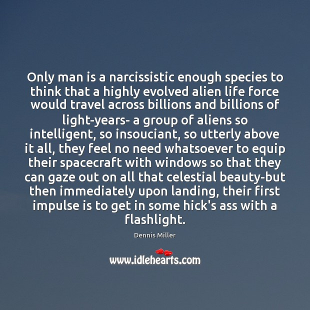 Image, Only man is a narcissistic enough species to think that a highly