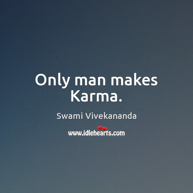 Only man makes Karma. Swami Vivekananda Picture Quote