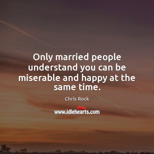 Only married people understand you can be miserable and happy at the same time. Chris Rock Picture Quote