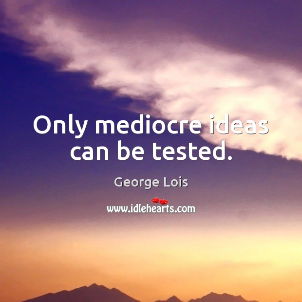 Only mediocre ideas can be tested. Image